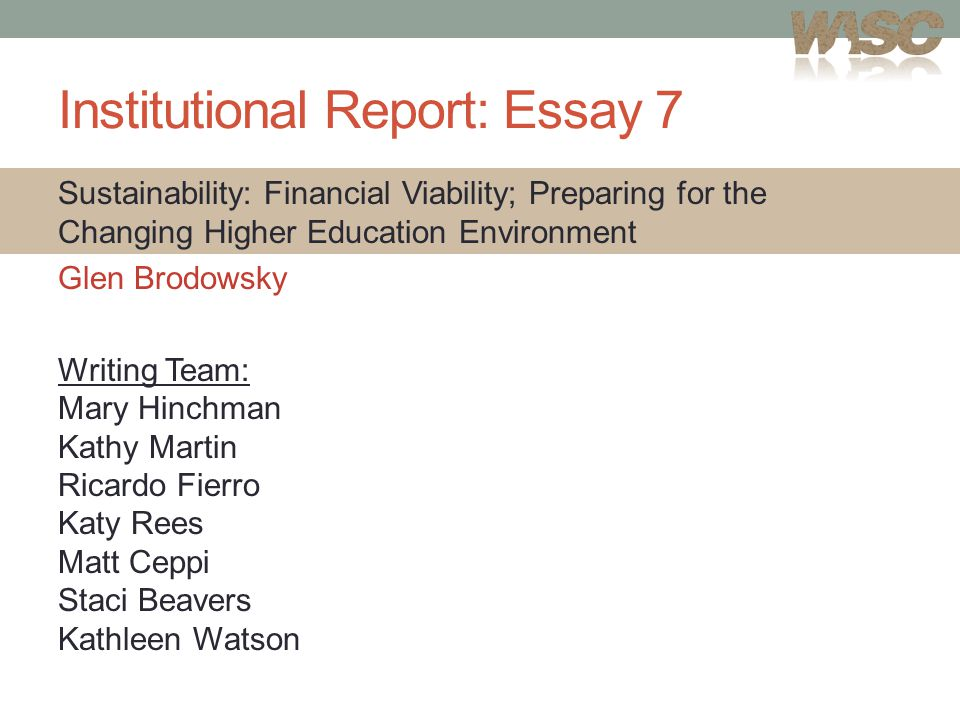 Institutional Report: Essay 7 Sustainability: Financial Viability; Preparing for the Changing Higher Education Environment Glen Brodowsky Writing Team: Mary Hinchman Kathy Martin Ricardo Fierro Katy Rees Matt Ceppi Staci Beavers Kathleen Watson
