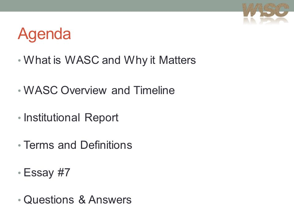 Agenda What is WASC and Why it Matters WASC Overview and Timeline Institutional Report Terms and Definitions Essay #7 Questions & Answers