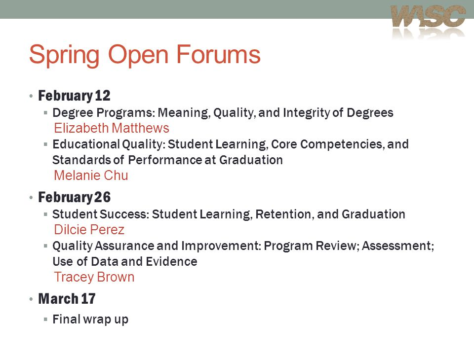 Spring Open Forums February 12  Degree Programs: Meaning, Quality, and Integrity of Degrees Elizabeth Matthews  Educational Quality: Student Learning, Core Competencies, and Standards of Performance at Graduation Melanie Chu February 26  Student Success: Student Learning, Retention, and Graduation Dilcie Perez  Quality Assurance and Improvement: Program Review; Assessment; Use of Data and Evidence Tracey Brown March 17  Final wrap up