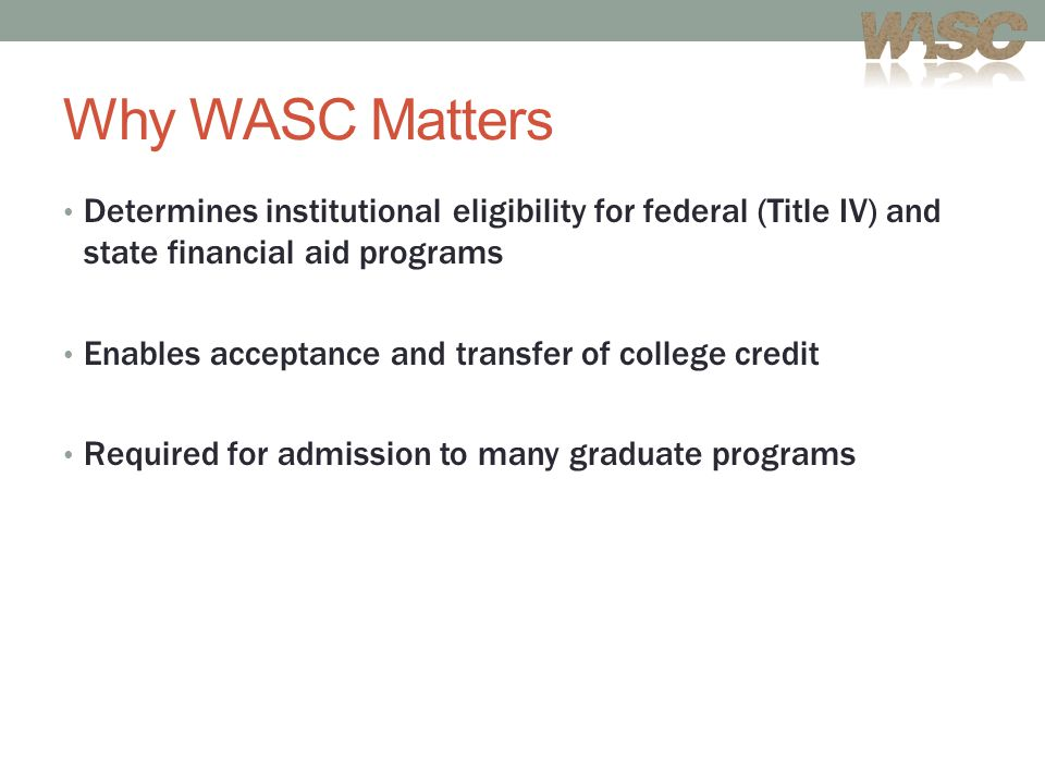 Why WASC Matters Determines institutional eligibility for federal (Title IV) and state financial aid programs Enables acceptance and transfer of college credit Required for admission to many graduate programs