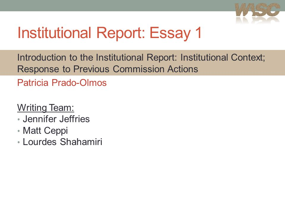 Institutional Report: Essay 1 Introduction to the Institutional Report: Institutional Context; Response to Previous Commission Actions Patricia Prado-Olmos Writing Team: Jennifer Jeffries Matt Ceppi Lourdes Shahamiri