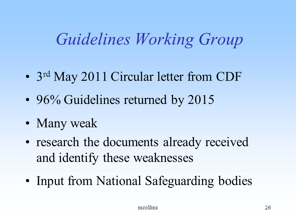 Guidelines Working Group 3 rd May 2011 Circular letter from CDF 96% Guidelines returned by 2015 Many weak research the documents already received and identify these weaknesses Input from National Safeguarding bodies mcollins26