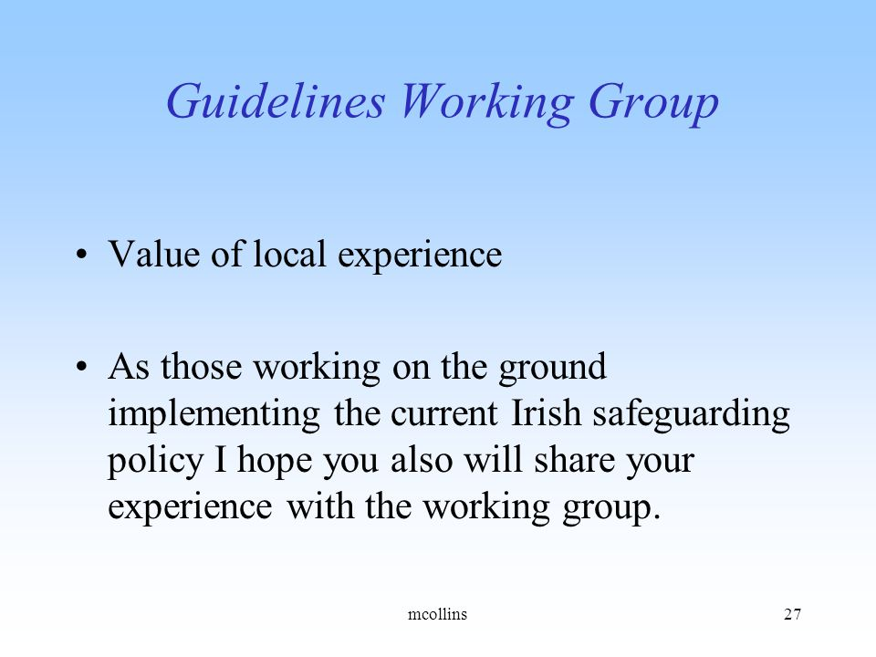 Guidelines Working Group Value of local experience As those working on the ground implementing the current Irish safeguarding policy I hope you also will share your experience with the working group.