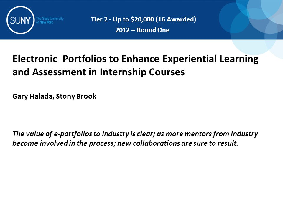 Electronic Portfolios to Enhance Experiential Learning and Assessment in Internship Courses Gary Halada, Stony Brook The value of e-portfolios to industry is clear; as more mentors from industry become involved in the process; new collaborations are sure to result.