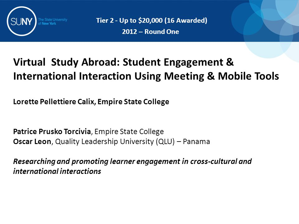 Virtual Study Abroad: Student Engagement & International Interaction Using Meeting & Mobile Tools Lorette Pellettiere Calix, Empire State College Patrice Prusko Torcivia, Empire State College Oscar Leon, Quality Leadership University (QLU) – Panama Researching and promoting learner engagement in cross-cultural and international interactions Tier 2 - Up to $20,000 (16 Awarded) 2012 – Round One