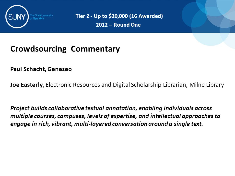 Crowdsourcing Commentary Paul Schacht, Geneseo Joe Easterly, Electronic Resources and Digital Scholarship Librarian, Milne Library Project builds collaborative textual annotation, enabling individuals across multiple courses, campuses, levels of expertise, and intellectual approaches to engage in rich, vibrant, multi-layered conversation around a single text.