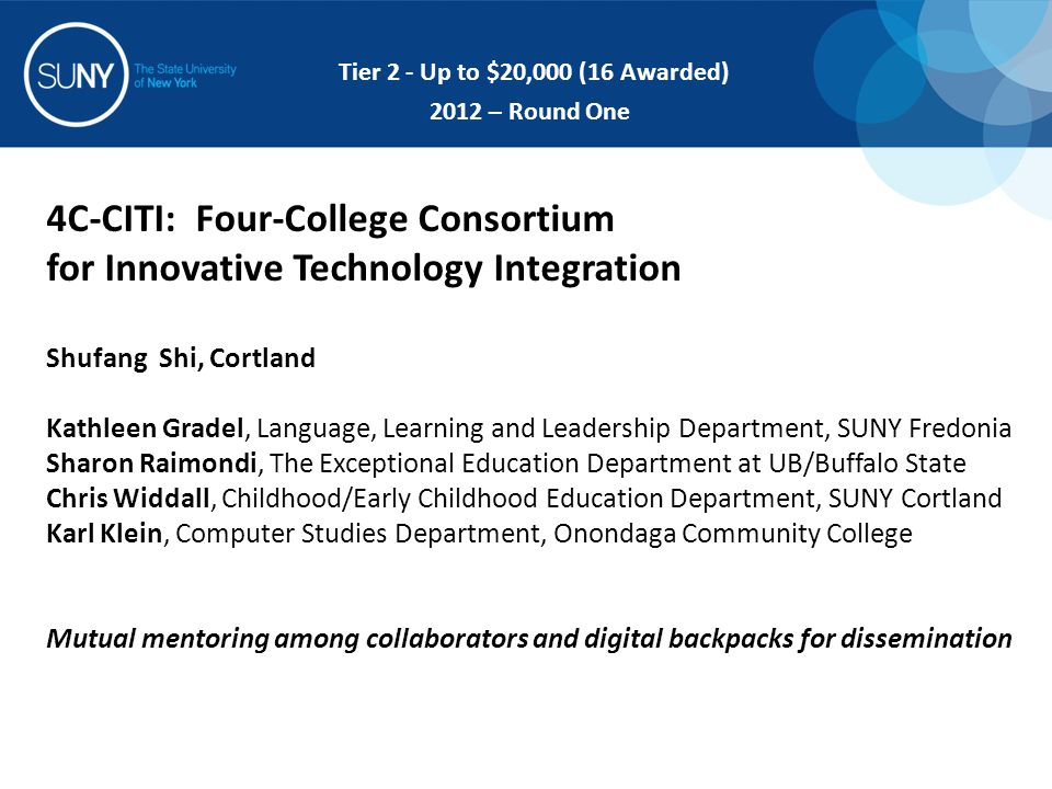 4C-CITI: Four-College Consortium for Innovative Technology Integration Shufang Shi, Cortland Kathleen Gradel, Language, Learning and Leadership Department, SUNY Fredonia Sharon Raimondi, The Exceptional Education Department at UB/Buffalo State Chris Widdall, Childhood/Early Childhood Education Department, SUNY Cortland Karl Klein, Computer Studies Department, Onondaga Community College Mutual mentoring among collaborators and digital backpacks for dissemination Tier 2 - Up to $20,000 (16 Awarded) 2012 – Round One