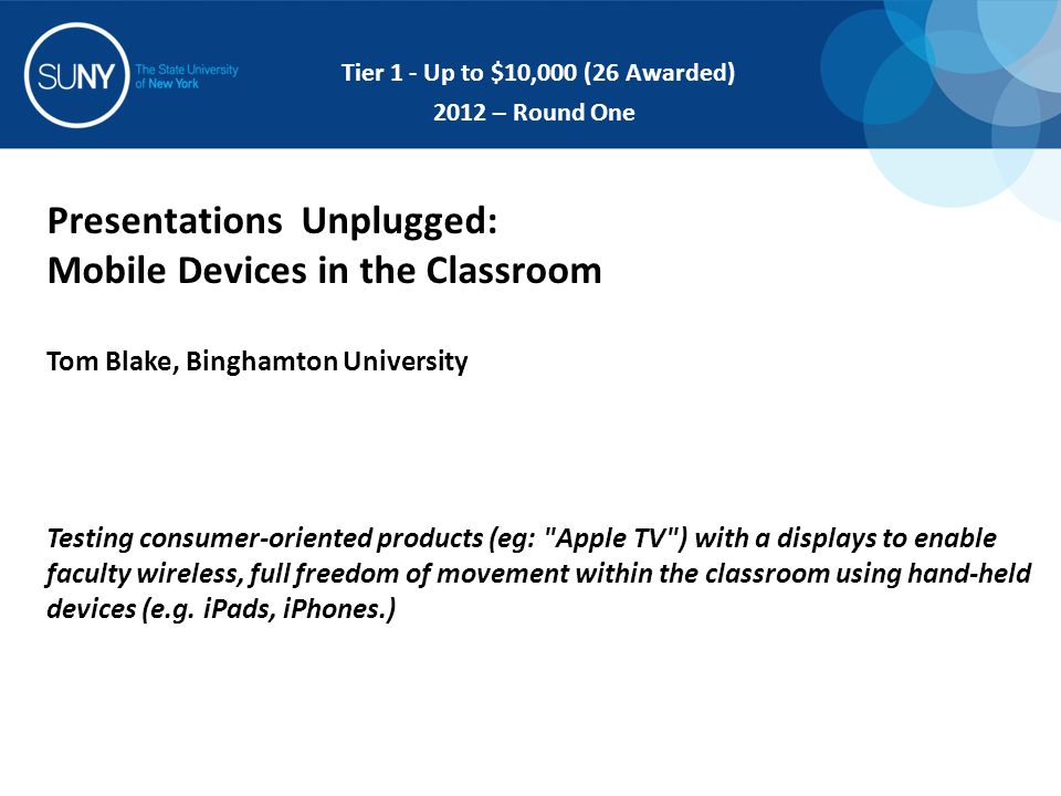Presentations Unplugged: Mobile Devices in the Classroom Tom Blake, Binghamton University Testing consumer-oriented products (eg: Apple TV ) with a displays to enable faculty wireless, full freedom of movement within the classroom using hand-held devices (e.g.