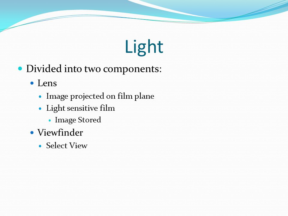 Light Divided into two components: Lens Image projected on film plane Light sensitive film Image Stored Viewfinder Select View