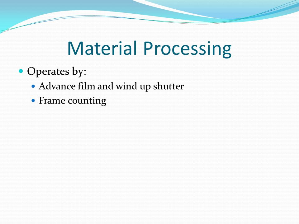 Material Processing Operates by: Advance film and wind up shutter Frame counting