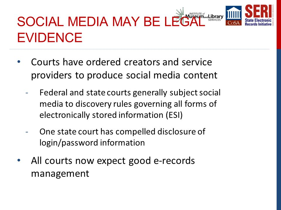 SOCIAL MEDIA MAY BE LEGAL EVIDENCE Courts have ordered creators and service providers to produce social media content -Federal and state courts generally subject social media to discovery rules governing all forms of electronically stored information (ESI) -One state court has compelled disclosure of login/password information All courts now expect good e-records management