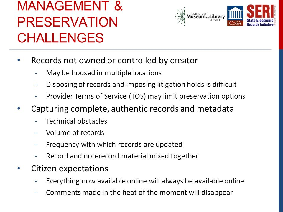 MANAGEMENT & PRESERVATION CHALLENGES Records not owned or controlled by creator - May be housed in multiple locations - Disposing of records and impos