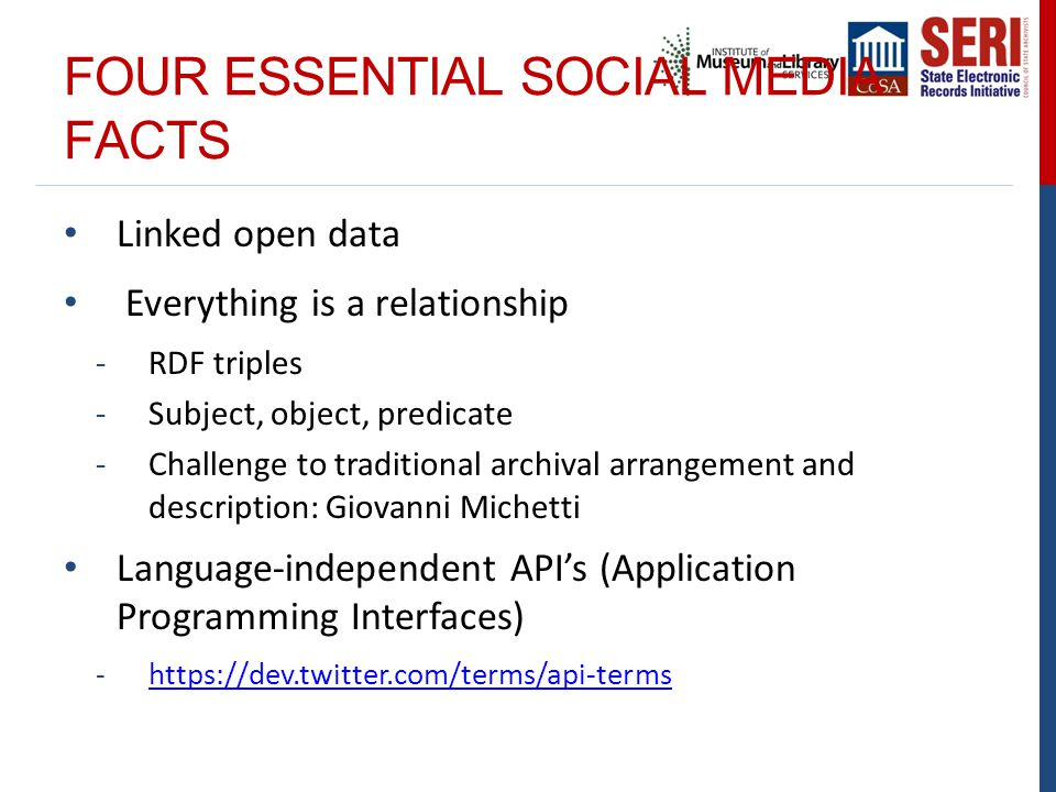 FOUR ESSENTIAL SOCIAL MEDIA FACTS Linked open data Everything is a relationship -RDF triples -Subject, object, predicate -Challenge to traditional archival arrangement and description: Giovanni Michetti Language-independent API's (Application Programming Interfaces) -https://dev.twitter.com/terms/api-termshttps://dev.twitter.com/terms/api-terms