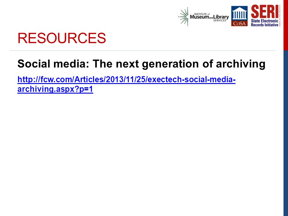RESOURCES Social media: The next generation of archiving http://fcw.com/Articles/2013/11/25/exectech-social-media- archiving.aspx?p=1