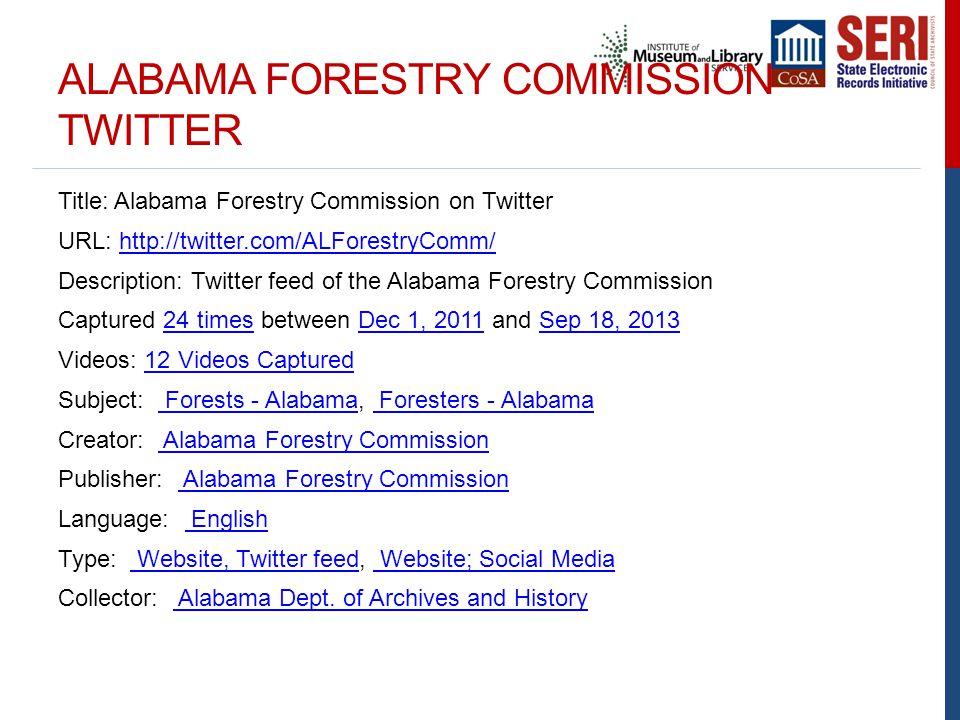 ALABAMA FORESTRY COMMISSION TWITTER Title: Alabama Forestry Commission on Twitter URL: http://twitter.com/ALForestryComm/http://twitter.com/ALForestryComm/ Description: Twitter feed of the Alabama Forestry Commission Captured 24 times between Dec 1, 2011 and Sep 18, 201324 timesDec 1, 2011Sep 18, 2013 Videos: 12 Videos Captured12 Videos Captured Subject: Forests - Alabama, Foresters - Alabama Forests - Alabama Foresters - Alabama Creator: Alabama Forestry Commission Alabama Forestry Commission Publisher: Alabama Forestry Commission Alabama Forestry Commission Language: English English Type: Website, Twitter feed, Website; Social Media Website, Twitter feed Website; Social Media Collector: Alabama Dept.