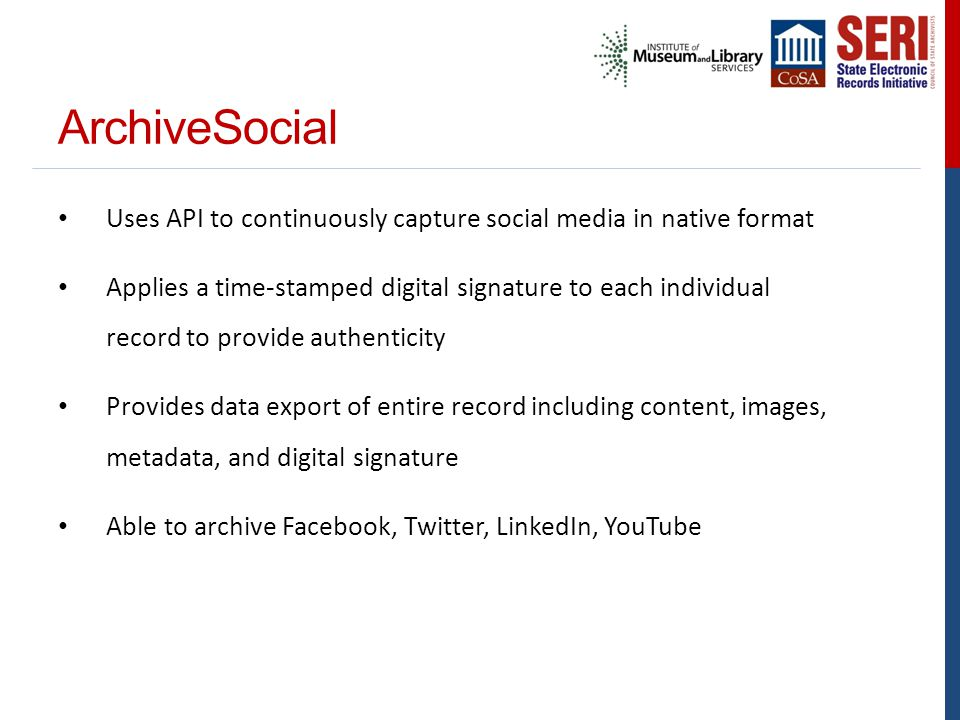 ArchiveSocial Uses API to continuously capture social media in native format Applies a time-stamped digital signature to each individual record to provide authenticity Provides data export of entire record including content, images, metadata, and digital signature Able to archive Facebook, Twitter, LinkedIn, YouTube