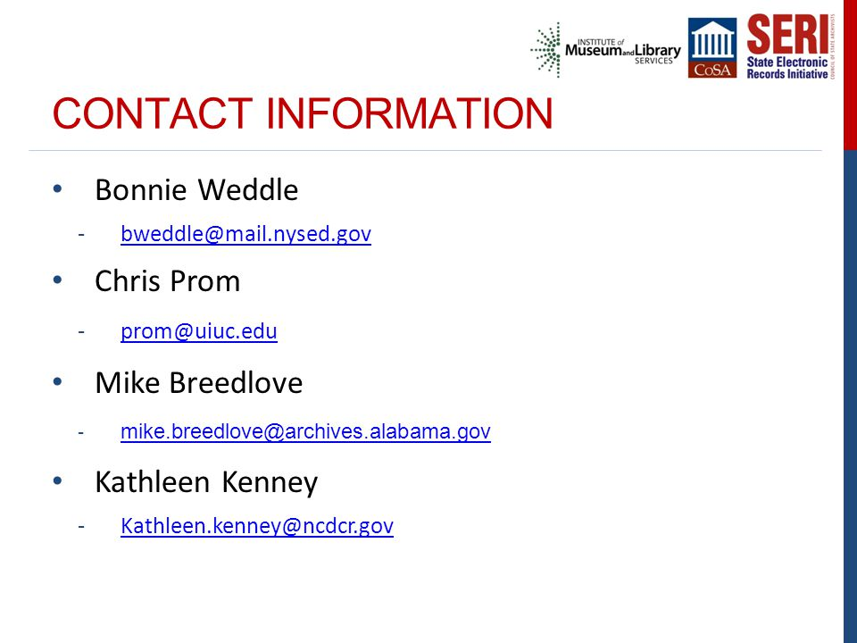 CONTACT INFORMATION Bonnie Weddle -bweddle@mail.nysed.govbweddle@mail.nysed.gov Chris Prom -prom@uiuc.eduprom@uiuc.edu Mike Breedlove - mike.breedlove@archives.alabama.gov mike.breedlove@archives.alabama.gov Kathleen Kenney -Kathleen.kenney@ncdcr.govKathleen.kenney@ncdcr.gov