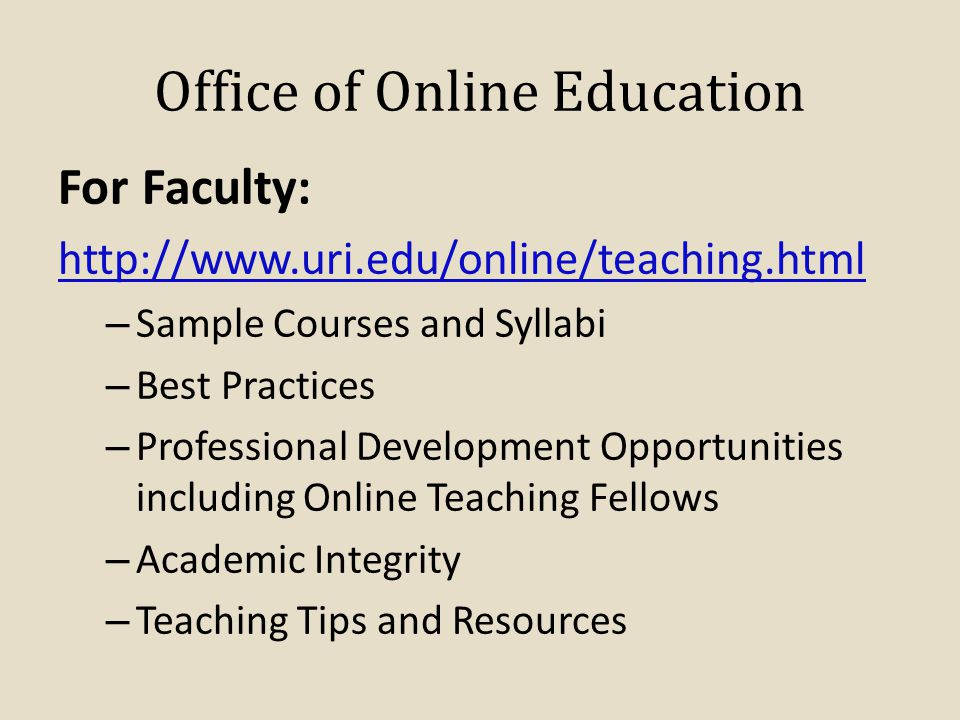 Office of Online Education For Faculty: http://www.uri.edu/online/teaching.html – Sample Courses and Syllabi – Best Practices – Professional Development Opportunities including Online Teaching Fellows – Academic Integrity – Teaching Tips and Resources