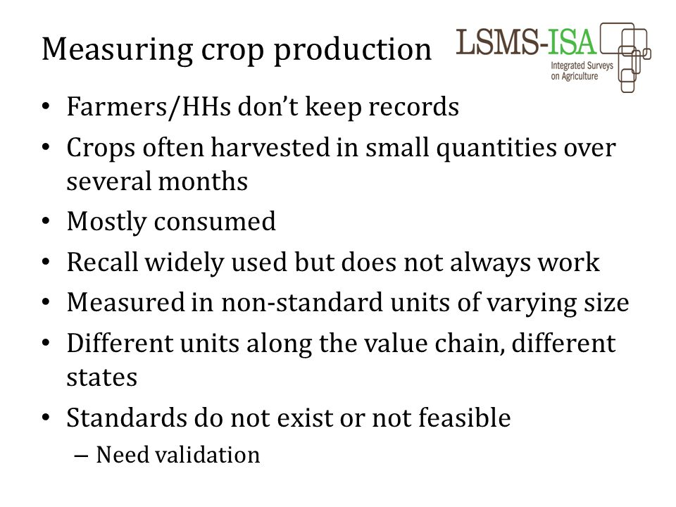 Farmers/HHs don't keep records Crops often harvested in small quantities over several months Mostly consumed Recall widely used but does not always work Measured in non-standard units of varying size Different units along the value chain, different states Standards do not exist or not feasible – Need validation