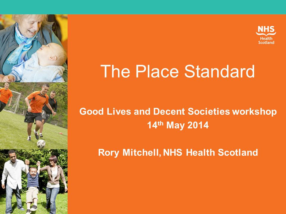 The Place Standard Good Lives and Decent Societies workshop 14 th May 2014 Rory Mitchell, NHS Health Scotland