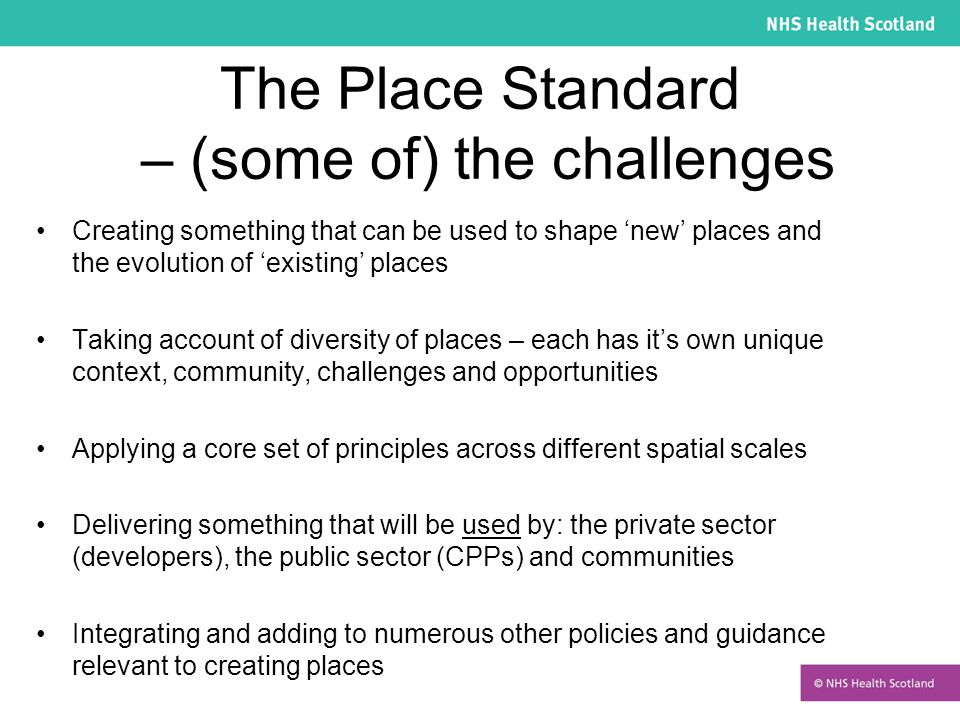 The Place Standard – (some of) the challenges Creating something that can be used to shape 'new' places and the evolution of 'existing' places Taking account of diversity of places – each has it's own unique context, community, challenges and opportunities Applying a core set of principles across different spatial scales Delivering something that will be used by: the private sector (developers), the public sector (CPPs) and communities Integrating and adding to numerous other policies and guidance relevant to creating places