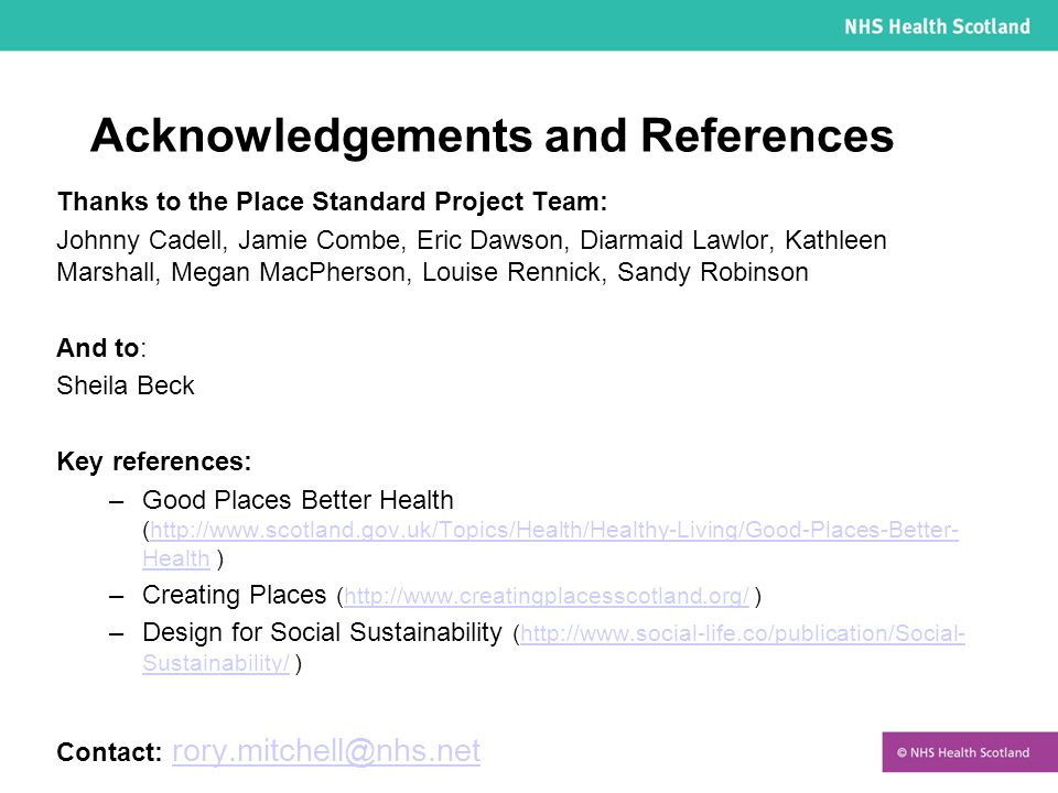 Acknowledgements and References Thanks to the Place Standard Project Team: Johnny Cadell, Jamie Combe, Eric Dawson, Diarmaid Lawlor, Kathleen Marshall, Megan MacPherson, Louise Rennick, Sandy Robinson And to: Sheila Beck Key references: –Good Places Better Health (http://www.scotland.gov.uk/Topics/Health/Healthy-Living/Good-Places-Better- Health )http://www.scotland.gov.uk/Topics/Health/Healthy-Living/Good-Places-Better- Health –Creating Places (http://www.creatingplacesscotland.org/ )http://www.creatingplacesscotland.org/ –Design for Social Sustainability (http://www.social-life.co/publication/Social- Sustainability/ )http://www.social-life.co/publication/Social- Sustainability/ Contact: rory.mitchell@nhs.netrory.mitchell@nhs.net
