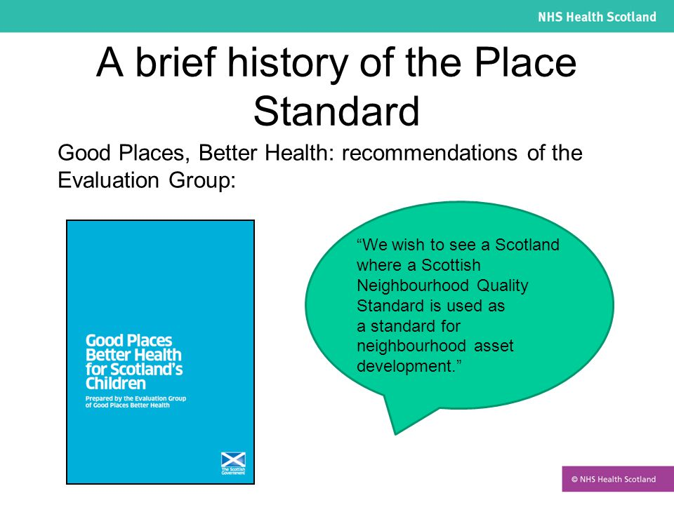 A brief history of the Place Standard Creating Places: a policy statement on architecture & place in Scotland We will develop a Place Standard assessment tool, which will…..