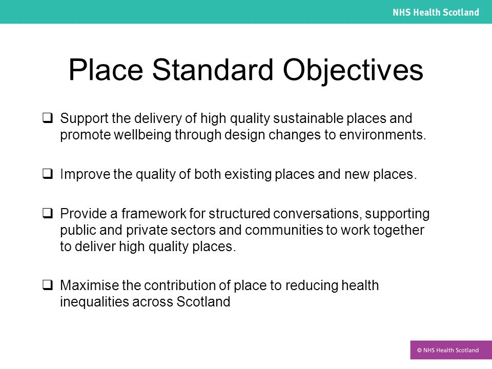 Place Standard Objectives  Support the delivery of high quality sustainable places and promote wellbeing through design changes to environments.