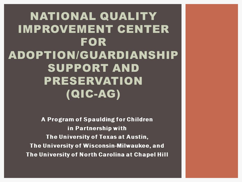 A Program of Spaulding for Children in Partnership with The University of Texas at Austin, The University of Wisconsin-Milwaukee, and The University of North Carolina at Chapel Hill NATIONAL QUALITY IMPROVEMENT CENTER FOR ADOPTION/GUARDIANSHIP SUPPORT AND PRESERVATION (QIC-AG)