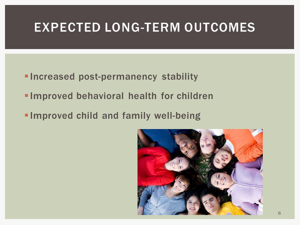  Increased post-permanency stability  Improved behavioral health for children  Improved child and family well-being 6 EXPECTED LONG-TERM OUTCOMES