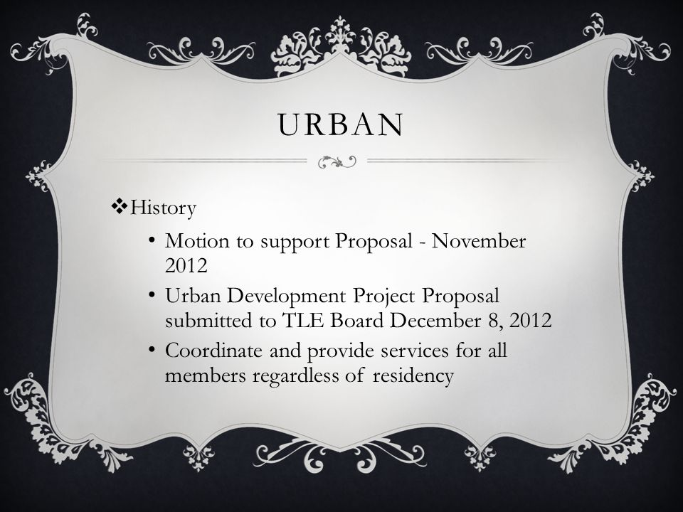 URBAN  History Motion to support Proposal - November 2012 Urban Development Project Proposal submitted to TLE Board December 8, 2012 Coordinate and provide services for all members regardless of residency
