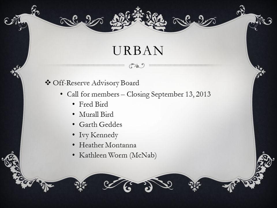 URBAN  Off-Reserve Advisory Board Call for members – Closing September 13, 2013 Fred Bird Murall Bird Garth Geddes Ivy Kennedy Heather Montanna Kathleen Worm (McNab)
