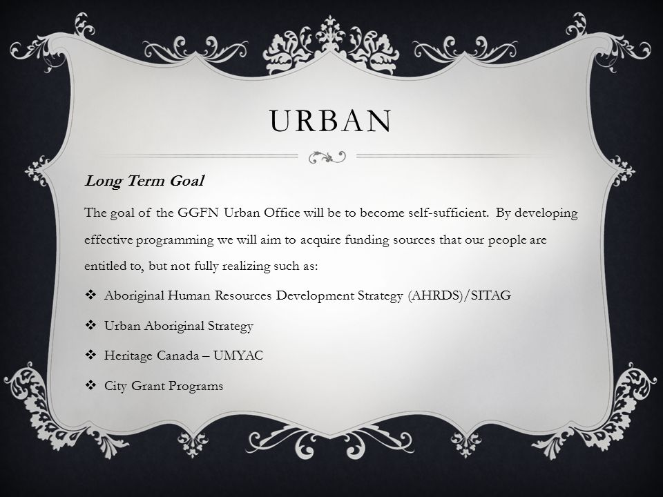 URBAN Long Term Goal The goal of the GGFN Urban Office will be to become self-sufficient. By developing effective programming we will aim to acquire f