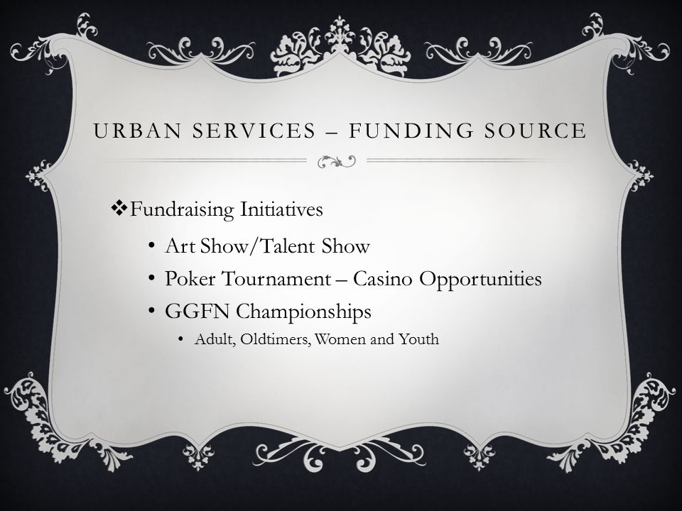 URBAN SERVICES – FUNDING SOURCE  Fundraising Initiatives Art Show/Talent Show Poker Tournament – Casino Opportunities GGFN Championships Adult, Oldti