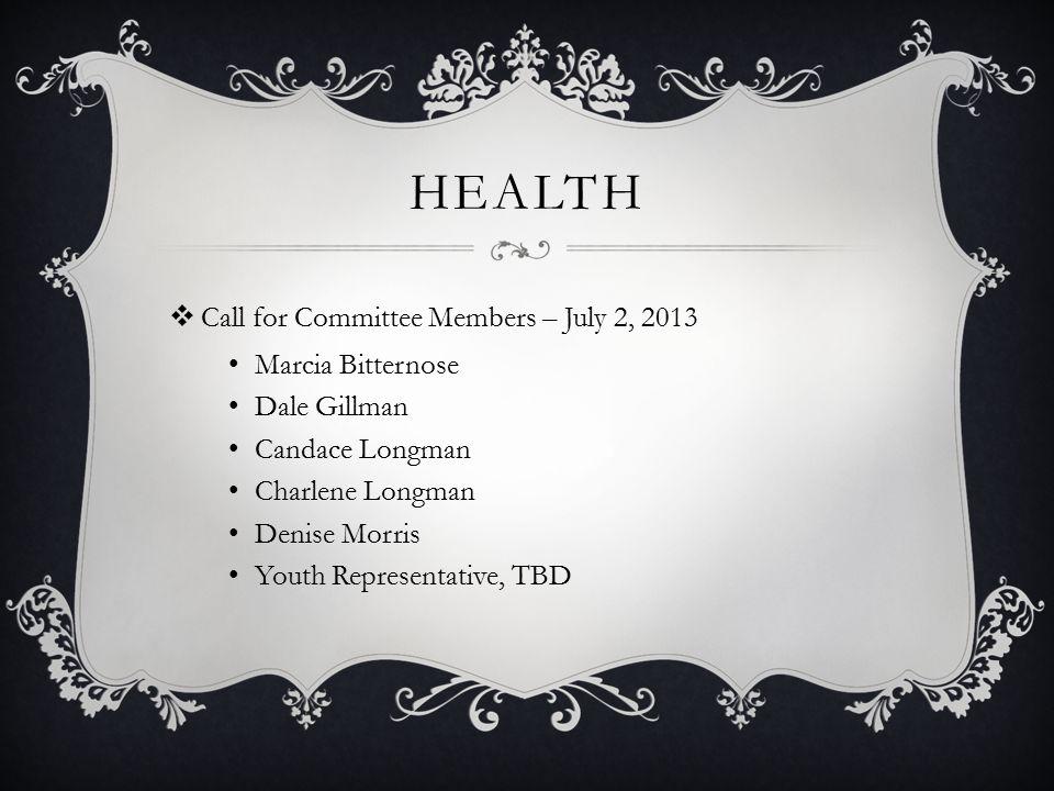 HEALTH  Call for Committee Members – July 2, 2013 Marcia Bitternose Dale Gillman Candace Longman Charlene Longman Denise Morris Youth Representative,