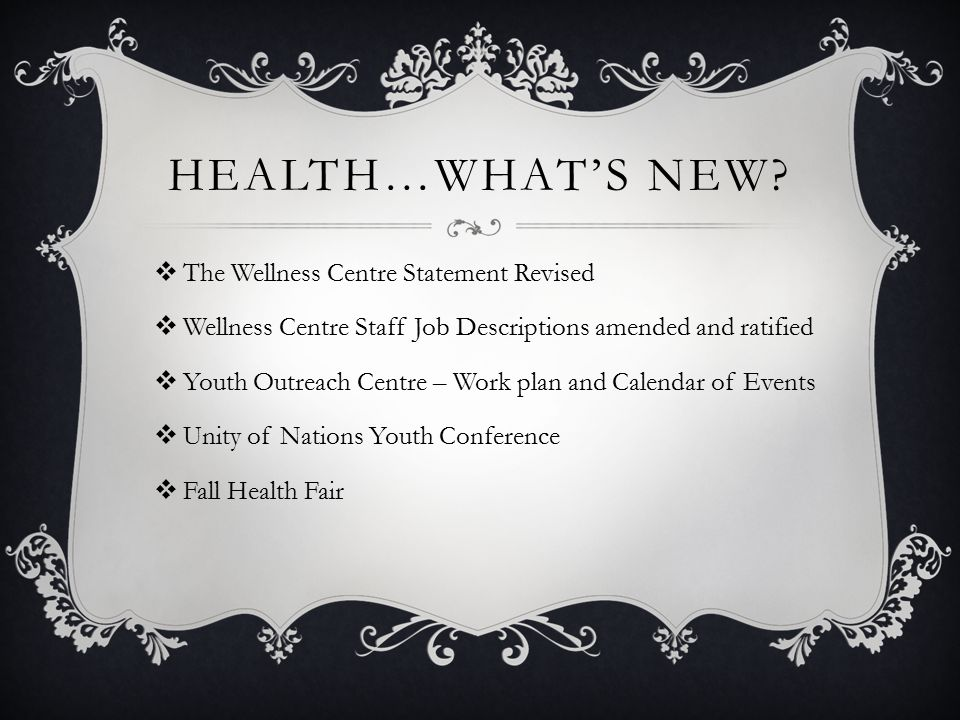 HEALTH…WHAT'S NEW?  The Wellness Centre Statement Revised  Wellness Centre Staff Job Descriptions amended and ratified  Youth Outreach Centre – Wor