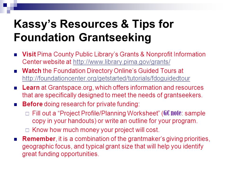 Kassy's Resources & Tips for Foundation Grantseeking Visit Pima County Public Library's Grants & Nonprofit Information Center website at http://www.library.pima.gov/grants/http://www.library.pima.gov/grants/ Watch the Foundation Directory Online's Guided Tours at http://foundationcenter.org/getstarted/tutorials/fdoguidedtour http://foundationcenter.org/getstarted/tutorials/fdoguidedtour Learn at Grantspace.org, which offers information and resources that are specifically designed to meet the needs of grantseekers.
