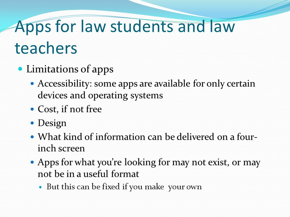 Apps for law students and law teachers Limitations of apps Accessibility: some apps are available for only certain devices and operating systems Cost, if not free Design What kind of information can be delivered on a four- inch screen Apps for what you're looking for may not exist, or may not be in a useful format But this can be fixed if you make your own