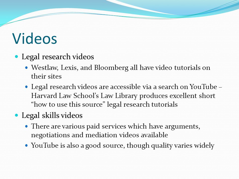 Videos Legal research videos Westlaw, Lexis, and Bloomberg all have video tutorials on their sites Legal research videos are accessible via a search on YouTube – Harvard Law School's Law Library produces excellent short how to use this source legal research tutorials Legal skills videos There are various paid services which have arguments, negotiations and mediation videos available YouTube is also a good source, though quality varies widely
