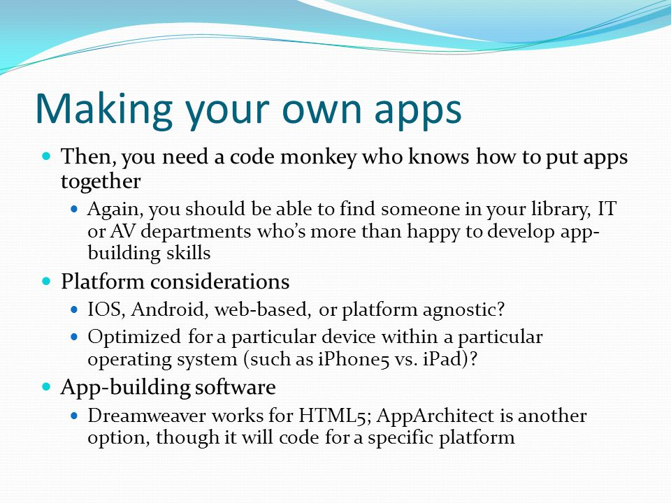 Making your own apps Then, you need a code monkey who knows how to put apps together Again, you should be able to find someone in your library, IT or AV departments who's more than happy to develop app- building skills Platform considerations IOS, Android, web-based, or platform agnostic.