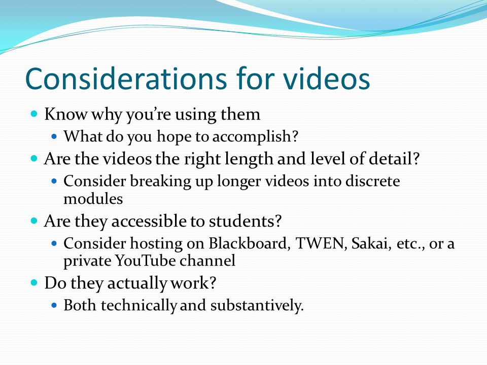 Considerations for videos Know why you're using them What do you hope to accomplish.