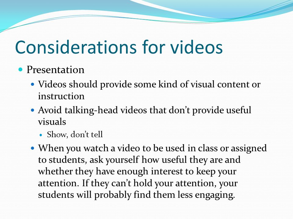 Considerations for videos Presentation Videos should provide some kind of visual content or instruction Avoid talking-head videos that don't provide u