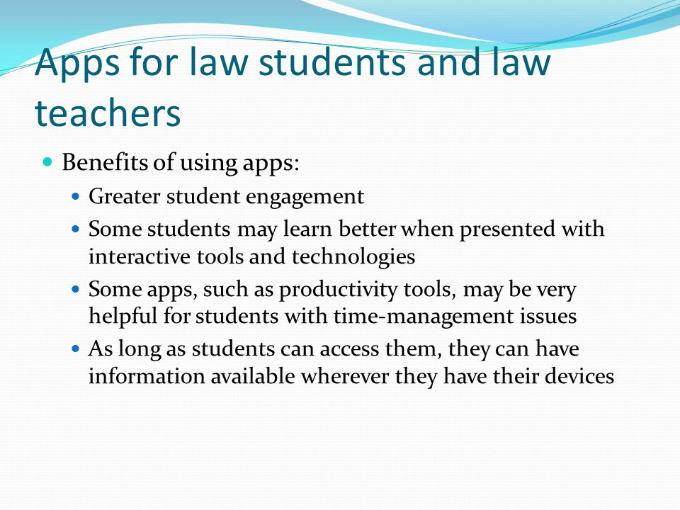 Apps for law students and law teachers Benefits of using apps: Greater student engagement Some students may learn better when presented with interactive tools and technologies Some apps, such as productivity tools, may be very helpful for students with time-management issues As long as students can access them, they can have information available wherever they have their devices