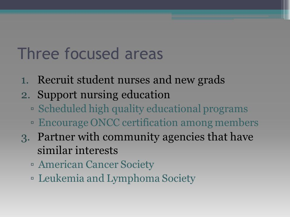 Three focused areas 1.Recruit student nurses and new grads 2.Support nursing education ▫Scheduled high quality educational programs ▫Encourage ONCC certification among members 3.Partner with community agencies that have similar interests ▫American Cancer Society ▫Leukemia and Lymphoma Society