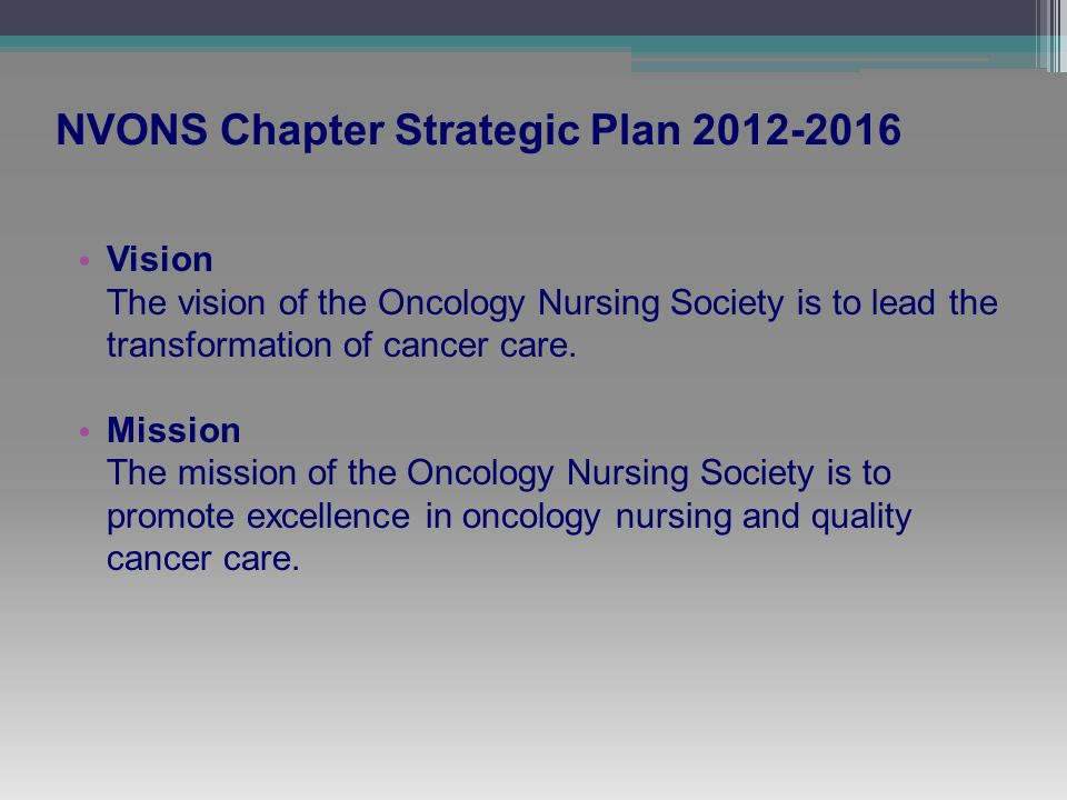 NVONS Chapter Strategic Plan 2012-2016 Vision The vision of the Oncology Nursing Society is to lead the transformation of cancer care.