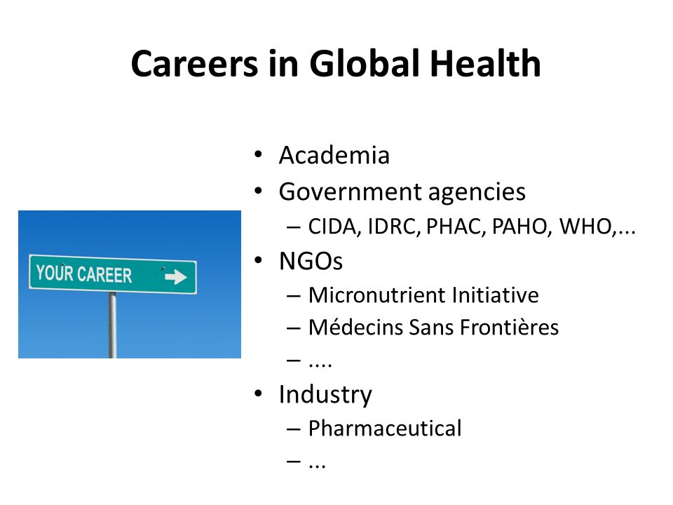 Careers in Global Health Academia Government agencies – CIDA, IDRC, PHAC, PAHO, WHO,...