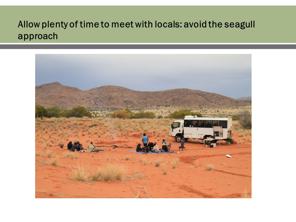 Allow plenty of time to meet with locals: avoid the seagull approach