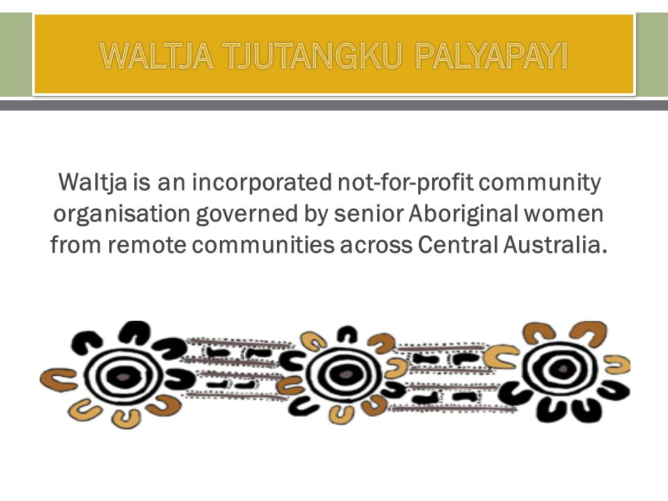 Waltja is an incorporated not-for-profit community organisation governed by senior Aboriginal women from remote communities across Central Australia.