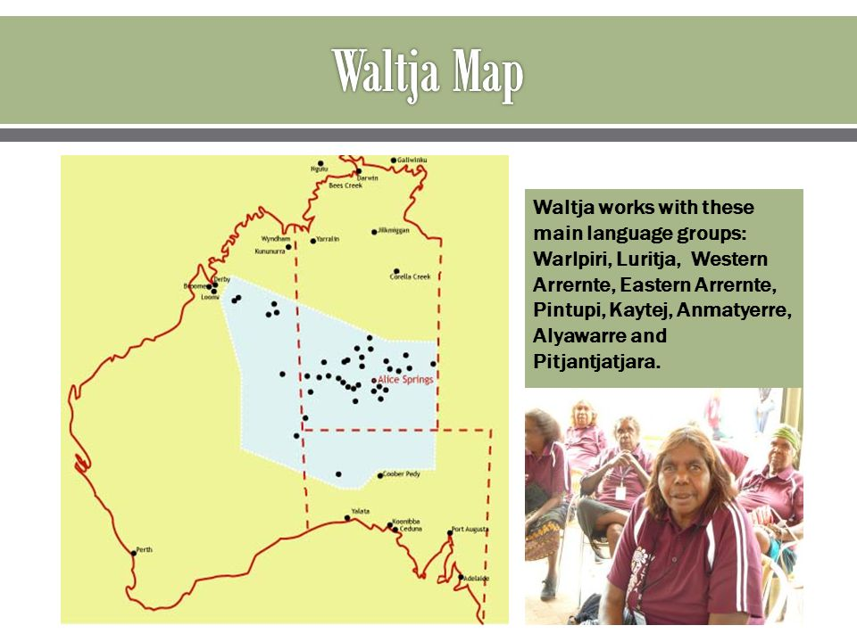 Waltja works with these main language groups: Warlpiri, Luritja, Western Arrernte, Eastern Arrernte, Pintupi, Kaytej, Anmatyerre, Alyawarre and Pitjantjatjara.