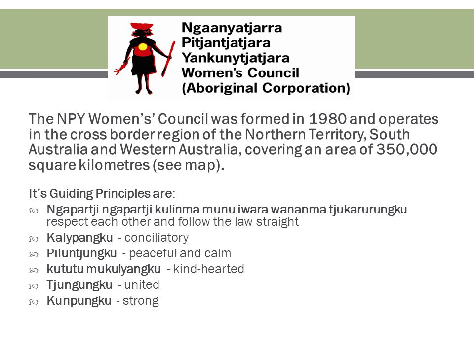The NPY Women's' Council was formed in 1980 and operates in the cross border region of the Northern Territory, South Australia and Western Australia, covering an area of 350,000 square kilometres (see map).